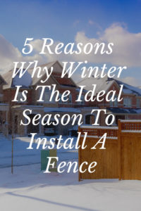 5 Reasons Why Winter Is The Ideal Season To Install A Fence